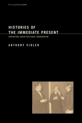 Histories of the Immediate Present. Inventing Architectural Modernism