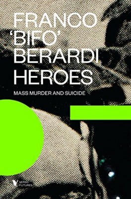Heroes: Mass Murder and Suicide by Franco Bifo Berardi