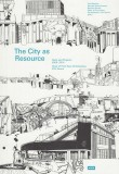 The City as Resource. Texts & Projects 2005-14 Chair of Prof. Kees Christiaanse ETH