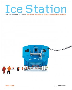 Ice Station: The Creation of Halley VI Britain's Pioneering Antarctic Station
