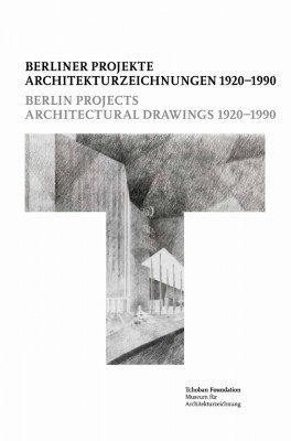 Berlin Projects. Architectural Drawings 1920–1990