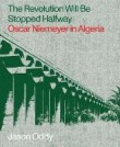 The Revolution Will Be Stopped Halfway – Oscar Niemeyer in Algeria
