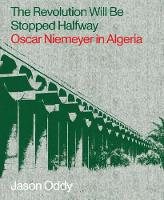 The Revolution Will Be Stopped Halfway – Oscar Niemeyer in Algeria