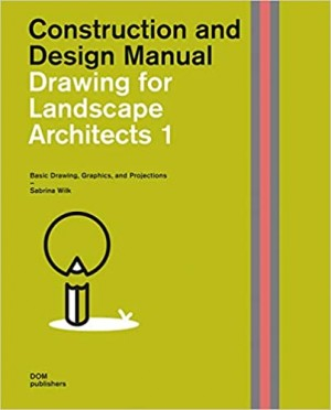 Construction and Design Manual: Drawing for Landscape Architects 1: Basic Drawing, Graphics, and Projections: Construction and Design Manual