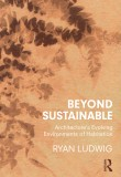 Beyond Sustainable: Architecture's Evolving Environments of Habitation